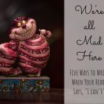 """We're all mad here: five ways to write when your heart says """"I can't"""""""