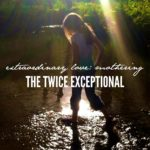 Extraordinary love: what I've learned as the mother of a twice exceptional child