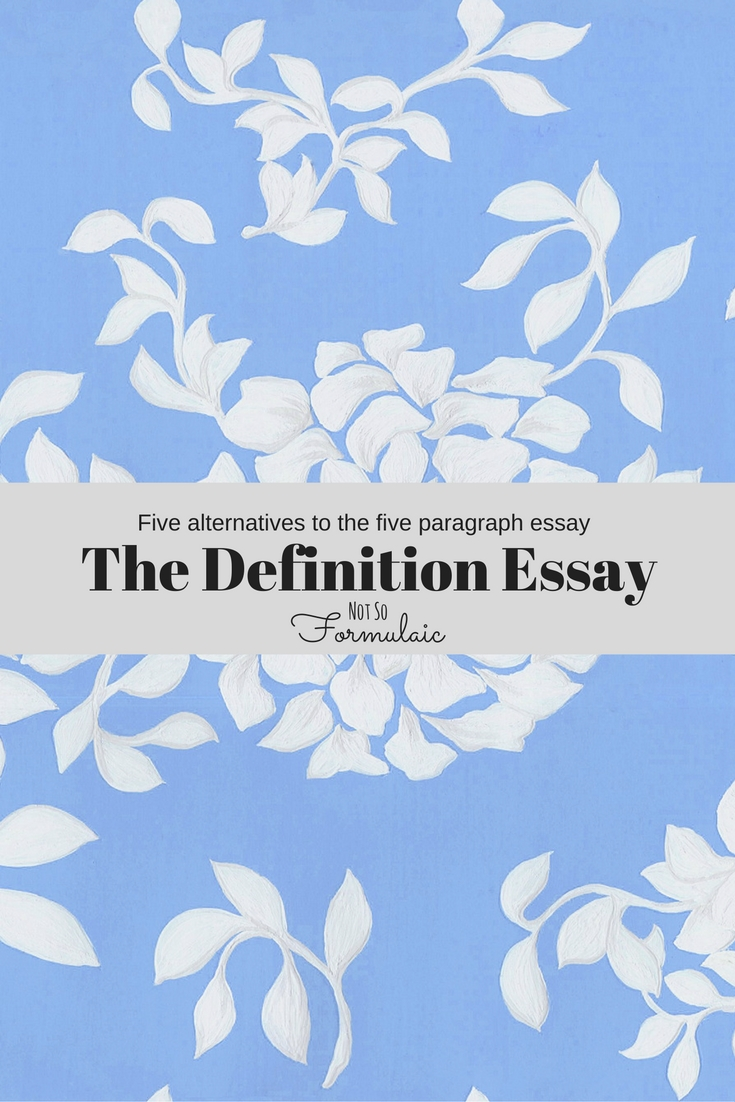The definition essay uses vivid details, shared experiences, comparison and other techniques to define a topic from all sides. One of the five alternatives to the five paragraph essay