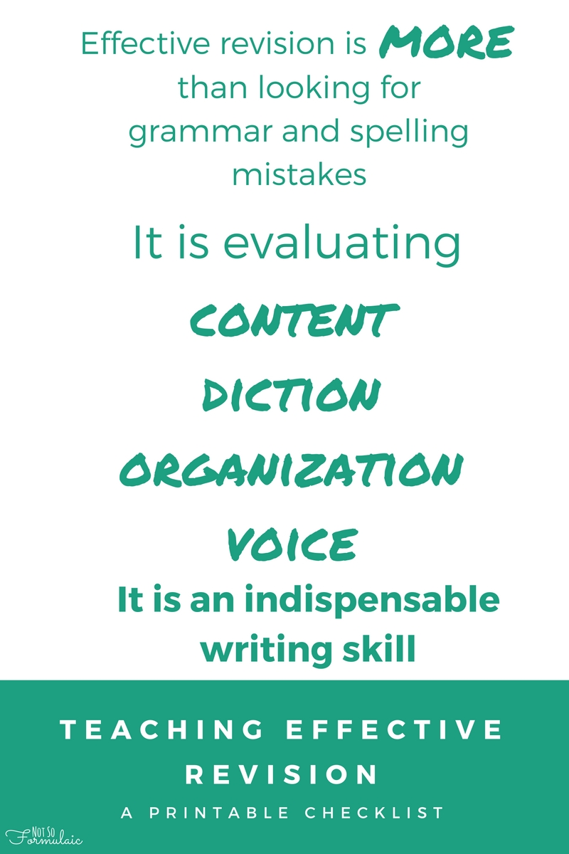 Effective revision is more than finding grammar and spelling mistakes. It is evaluating content, diction, organization and voice. It is an indispensable writing skill, one not often taught in schools or writing curricula. Find a printable revision checklist at Not So Formulaic
