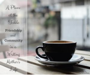 A place at the table: the role of friendship and community in a writing mother's life