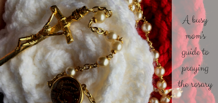 a-busy-moms-guide-to-praying-the-rosary