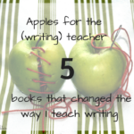 Apples for the writing teacher: five books that changed the way I teach writing (What to Read Wednesday)