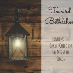 Toward Bethlehem – How to find the Christ Child in the midst of Chaos