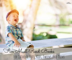 Five Must-Read Books for Catholic Tots, Kids, Tweens, and Teens
