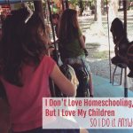 I Don't Love Homeschooling, But I Love My Children – So I Do It Anyway