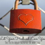 Let Your Husband Love You: the Truth About Sacrifice in Marriage