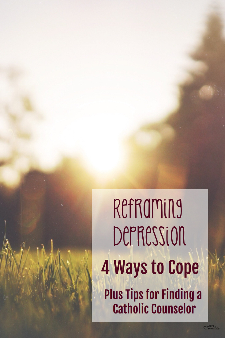 Depression is real. You don't have to struggle alone. Here are four tips for reframing depression, plus tips on finding a catholic counselor