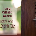 I am a Catholic Woman – Here's Why I Love My Faith