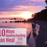 Embracing the Art of Us: 10 Ways Homeschooling Can Heal Your Family