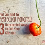 Put an End to Perfection Paralysis: 3 Unexpected Ways to Help Your Kids Out