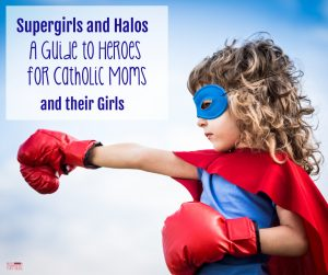 Supergirls and Halos: A Guide to Heroes for Catholic Moms (and their Girls)
