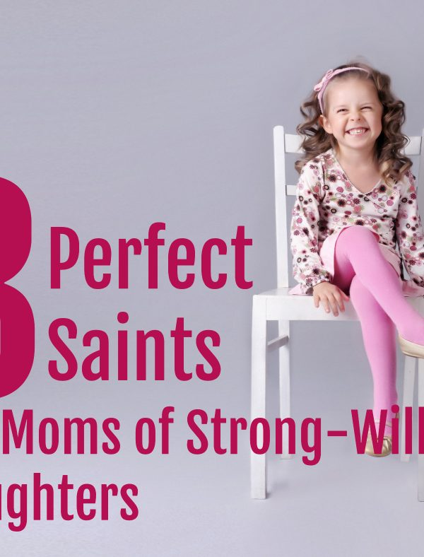 5 Saints Perfect for Strong-Willed Girls and their Moms