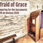 Afraid of Grace: Preparing for the Sacraments with An Anxious Child