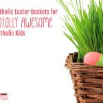 Catholic Easter Baskets for Totally Awesome Catholic Kids