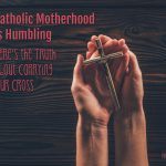Catholic Motherhood is Humbling: Here's the Truth About Carrying Our Cross