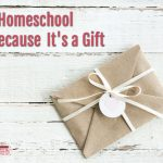 I Homeschool Because It's a Gift