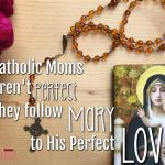 Catholic Moms Aren't Perfect. They Follow Mary to His Perfect Love.