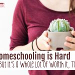 Homeschooling is Hard, But It's A Whole Lot of Worth it, Too